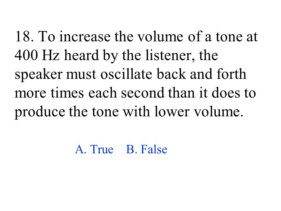 18. To increase the volume of a tone at 400 Hz heard by the listener, the speaker must oscillate back and forth more times each second than it does to