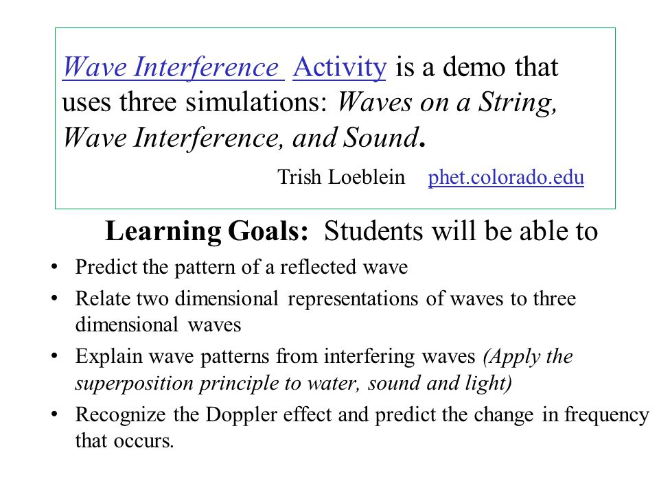 Wave Interference Wave Interference Activity is a demo that uses three simulations: Waves on a String, Wave Interference, and Sound.Activity Learning Goals: Students will be able to Predict the pattern of a reflected wave Relate two dimensional representations of waves to three dimensional waves Explain wave patterns from interfering waves (Apply the superposition principle to water, sound and light) Recognize the Doppler effect and predict the change in frequency that occurs.