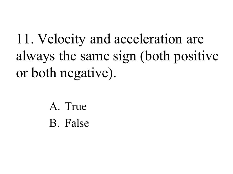 11.Velocity and acceleration are always the same sign (both positive or both negative).