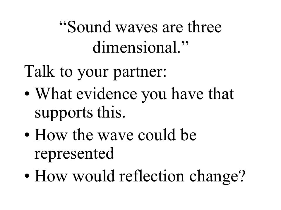 Sound waves are three dimensional. Talk to your partner: What evidence you have that supports this.