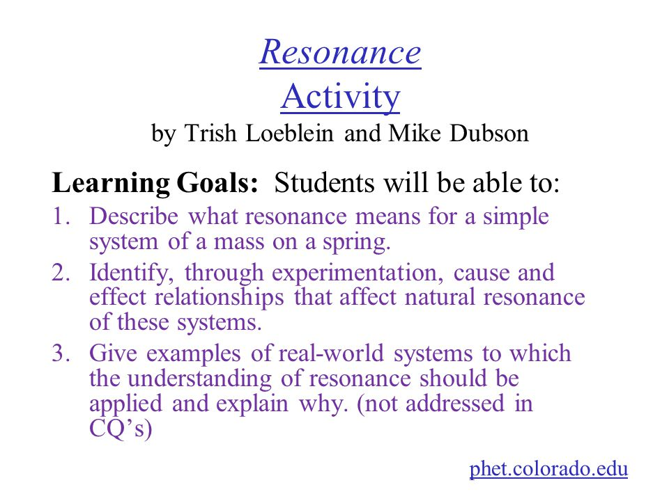 Resonance Activity Resonance Activity by Trish Loeblein and Mike Dubson Learning Goals: Students will be able to: 1.Describe what resonance means for a simple system of a mass on a spring.