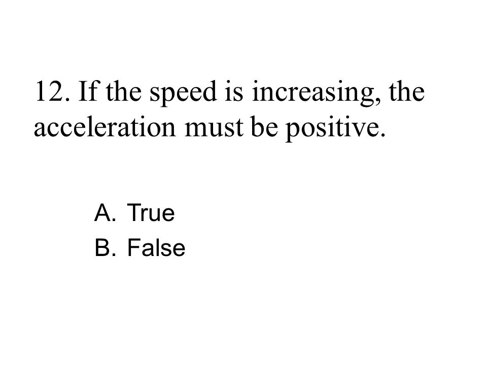 12. If the speed is increasing, the acceleration must be positive. A.True B.False