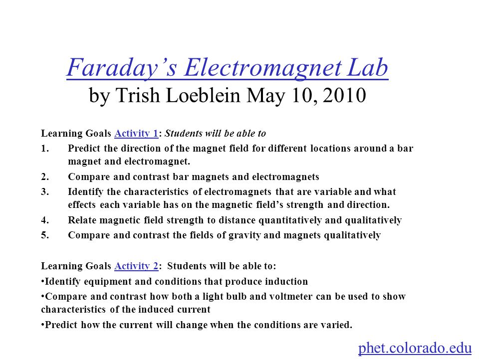 Faraday's Electromagnet Lab Faraday's Electromagnet Lab by Trish Loeblein May 10, 2010 Learning Goals Activity 1: Students will be able toActivity 1 1.Predict the direction of the magnet field for different locations around a bar magnet and electromagnet.