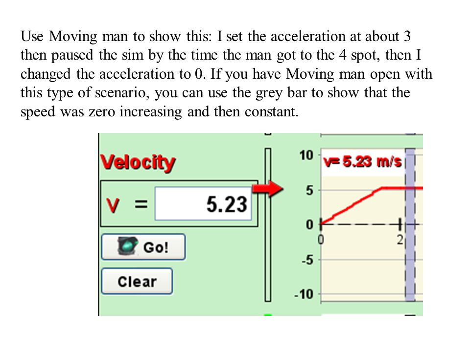 Use Moving man to show this: I set the acceleration at about 3 then paused the sim by the time the man got to the 4 spot, then I changed the acceleration to 0.