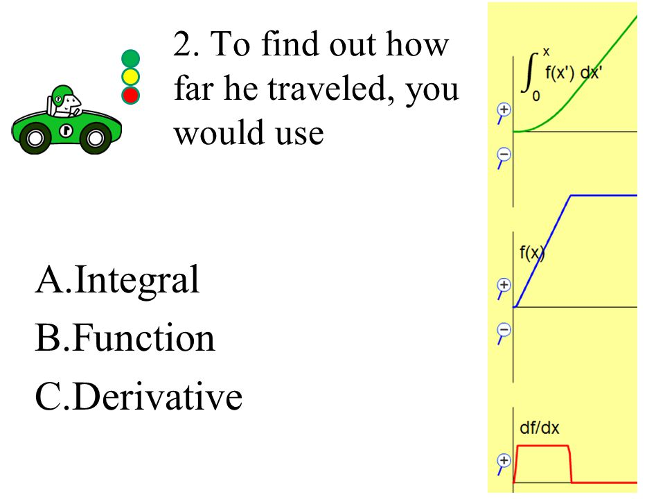 2. To find out how far he traveled, you would use A.Integral B.Function C.Derivative