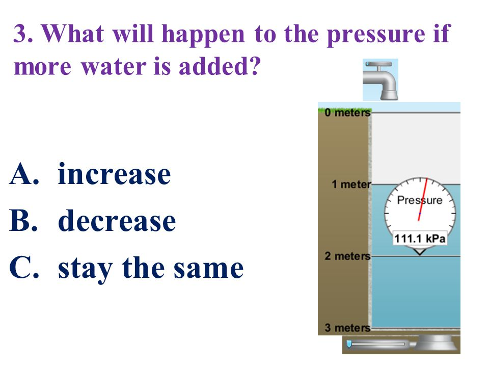 3. What will happen to the pressure if more water is added? A.increase B.decrease C.stay the same