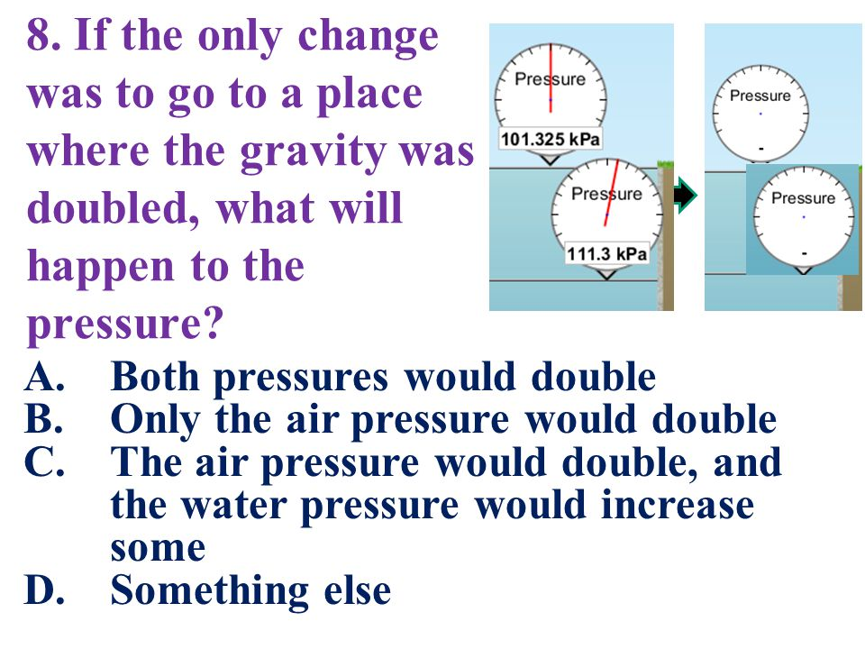 8. If the only change was to go to a place where the gravity was doubled, what will happen to the pressure? A.Both pressures would double B.Only the a