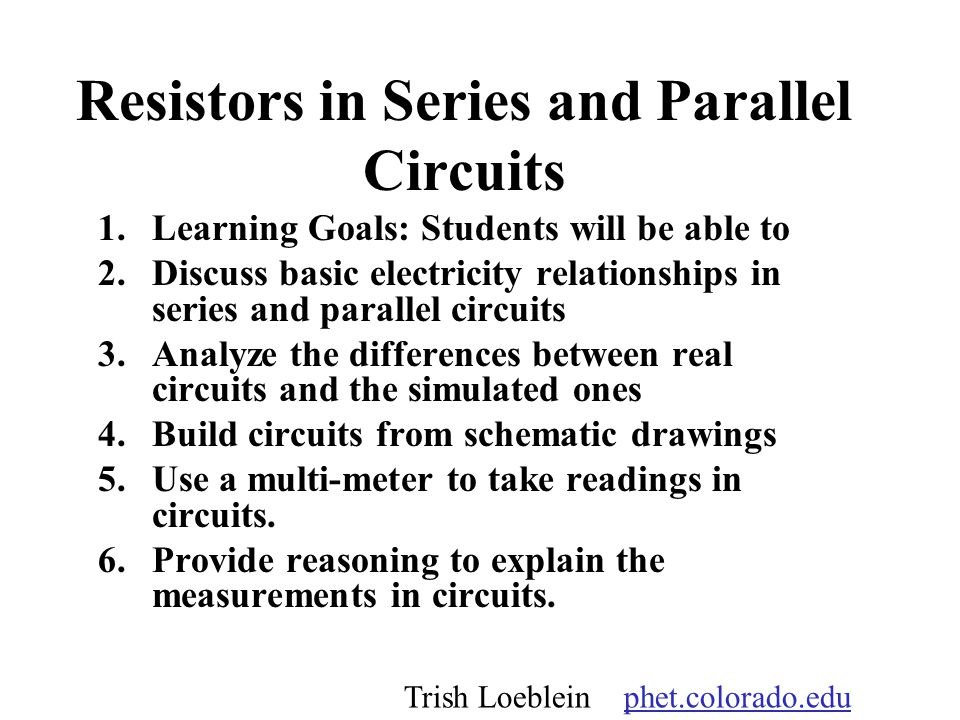 Resistors in Series and Parallel Circuits 1.Learning Goals: Students will be able to 2.Discuss basic electricity relationships in series and parallel circuits 3.Analyze the differences between real circuits and the simulated ones 4.Build circuits from schematic drawings 5.Use a multi-meter to take readings in circuits.
