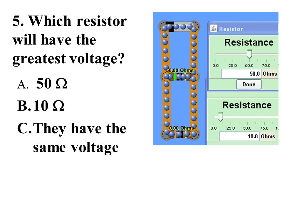 5. Which resistor will have the greatest voltage? A. 50  B.10  C.They have the same voltage
