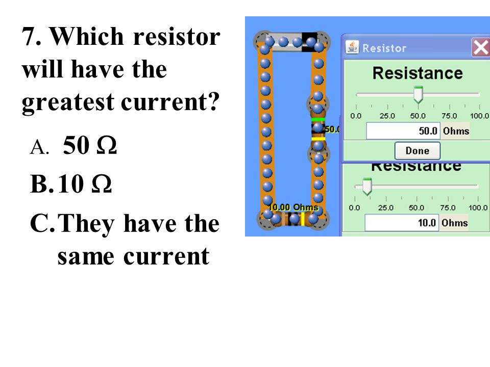 7. Which resistor will have the greatest current? A. 50  B.10  C.They have the same current