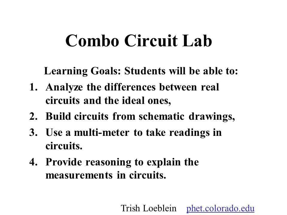 Combo Circuit Lab Learning Goals: Students will be able to: 1.Analyze the differences between real circuits and the ideal ones, 2.Build circuits from schematic drawings, 3.Use a multi-meter to take readings in circuits.