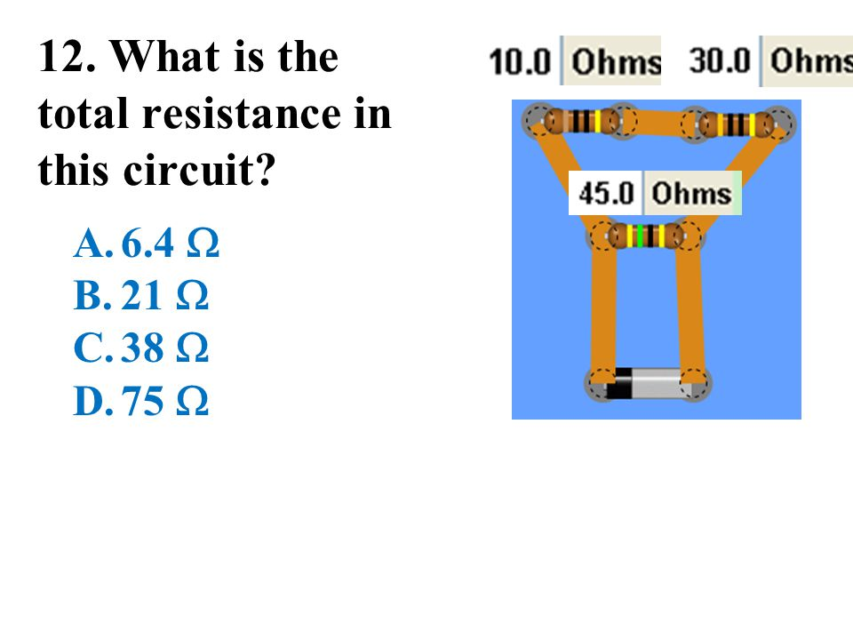 12. What is the total resistance in this circuit? A.6.4  B.21  C.38  D.75 