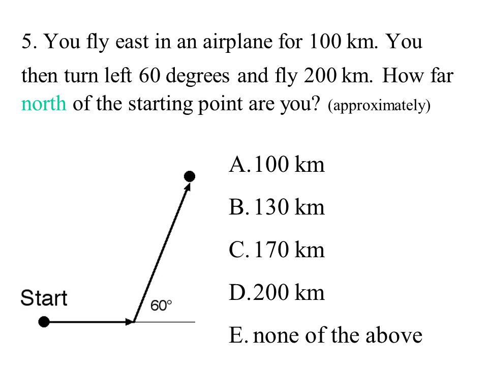 5.You fly east in an airplane for 100 km. You then turn left 60 degrees and fly 200 km.