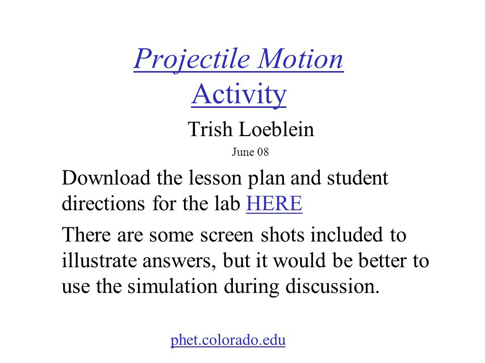Projectile Motion Activity Trish Loeblein June 08 Download the lesson plan and student directions for the lab HEREHERE There are some screen shots included to illustrate answers, but it would be better to use the simulation during discussion.