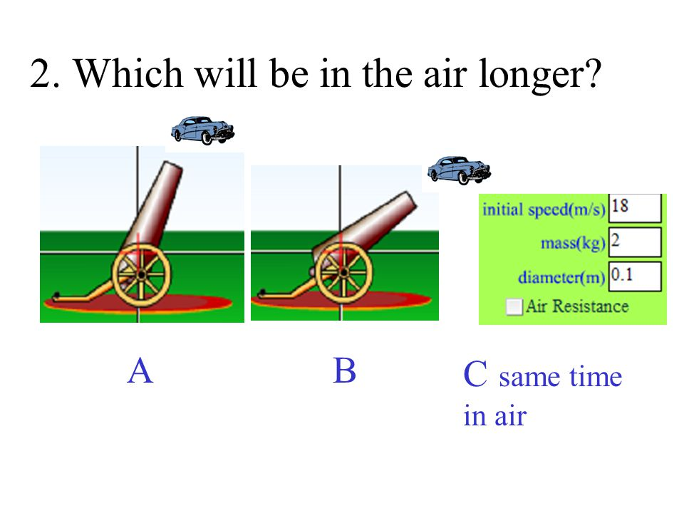 2. Which will be in the air longer? A B C same time in air