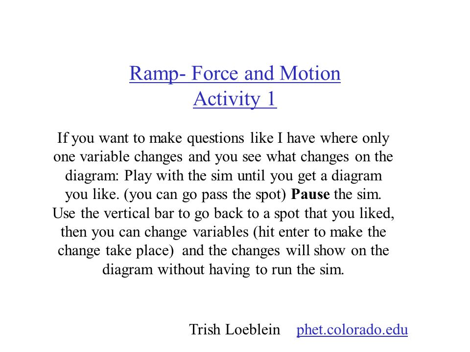 Ramp- Force and Motion Activity 1 If you want to make questions like I have where only one variable changes and you see what changes on the diagram: Play with the sim until you get a diagram you like.