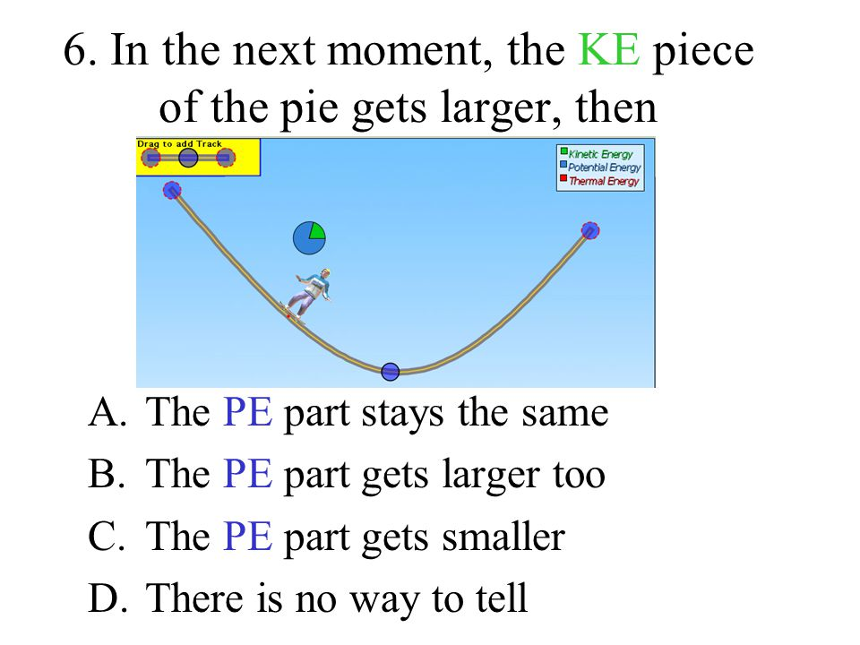 6. In the next moment, the KE piece of the pie gets larger, then A.The PE part stays the same B.The PE part gets larger too C.The PE part gets smaller
