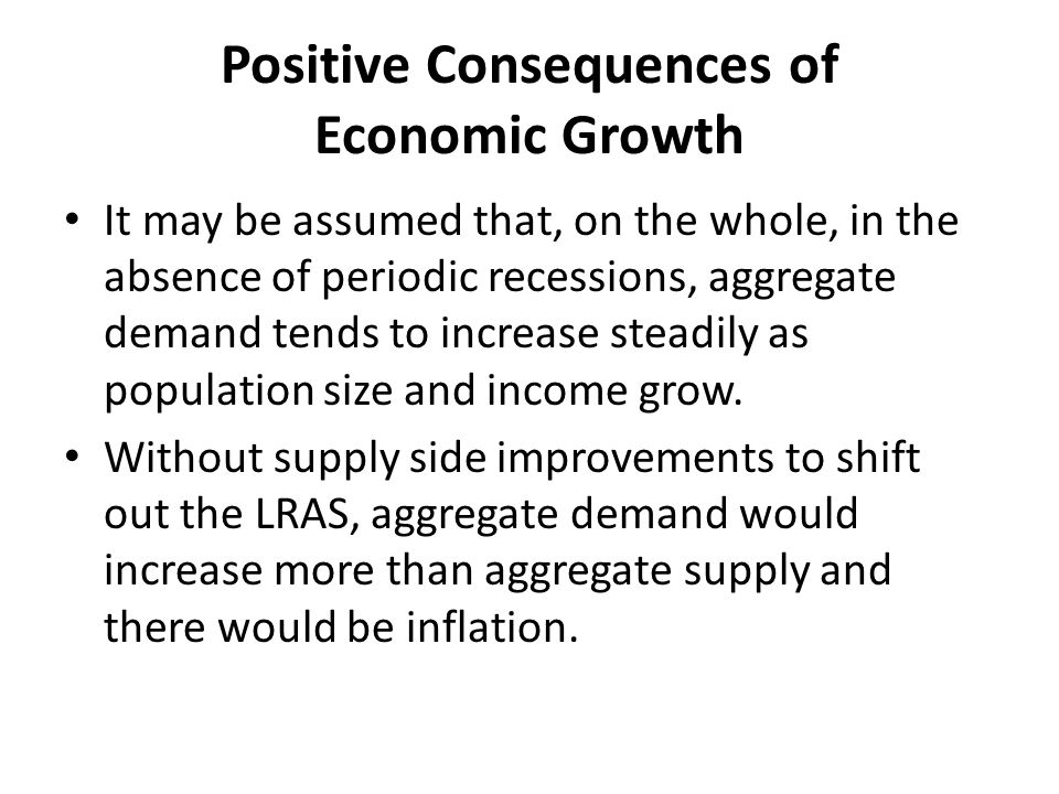 Positive Consequences of Economic Growth It may be assumed that, on the whole, in the absence of periodic recessions, aggregate demand tends to increa