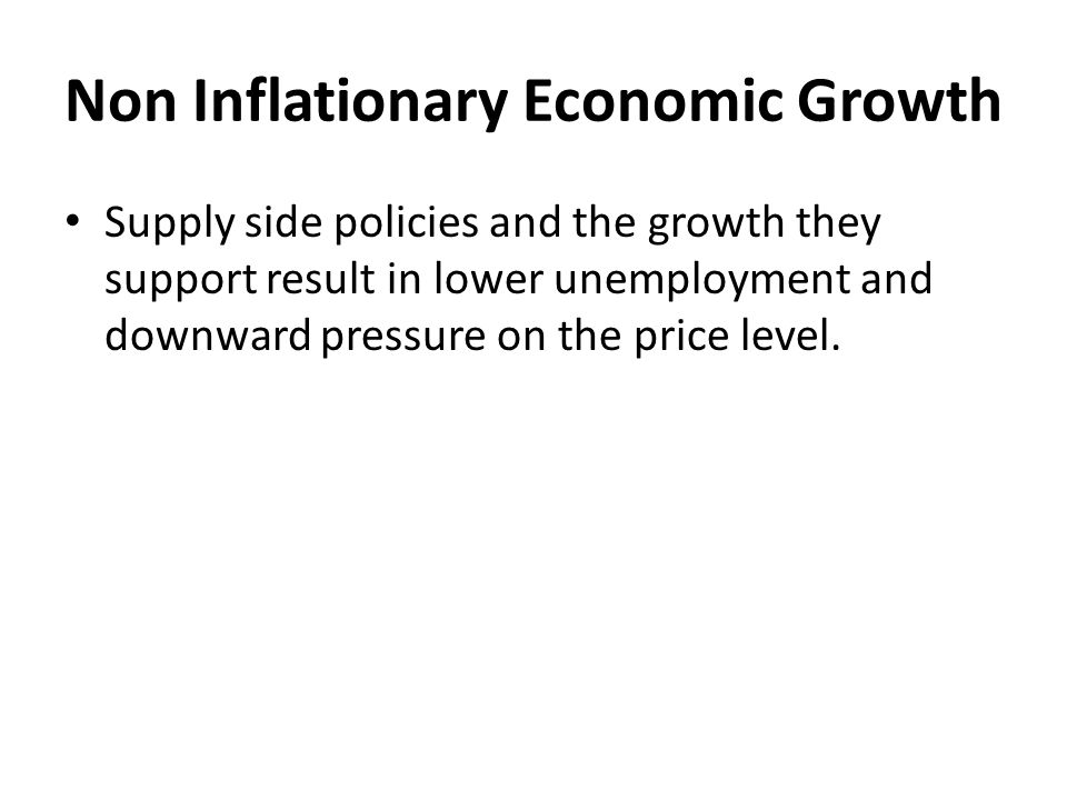Non Inflationary Economic Growth Supply side policies and the growth they support result in lower unemployment and downward pressure on the price leve