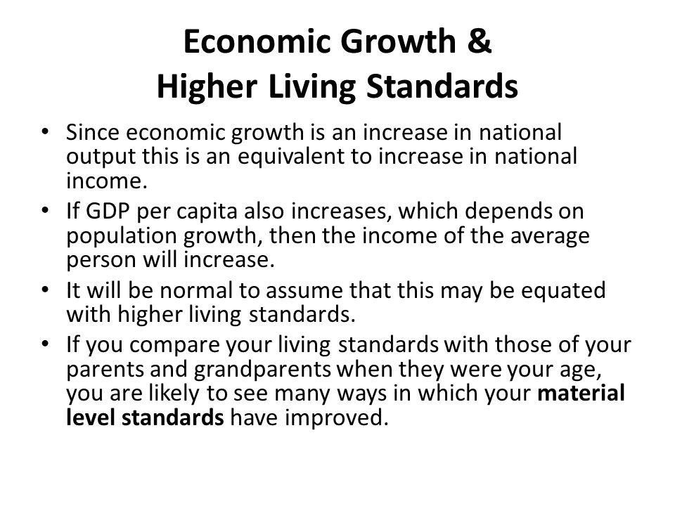 Economic Growth & Higher Living Standards Since economic growth is an increase in national output this is an equivalent to increase in national income