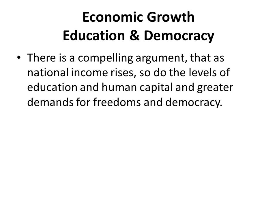 Economic Growth Education & Democracy There is a compelling argument, that as national income rises, so do the levels of education and human capital a