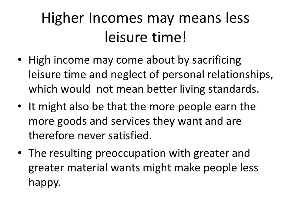 Higher Incomes may means less leisure time! High income may come about by sacrificing leisure time and neglect of personal relationships, which would