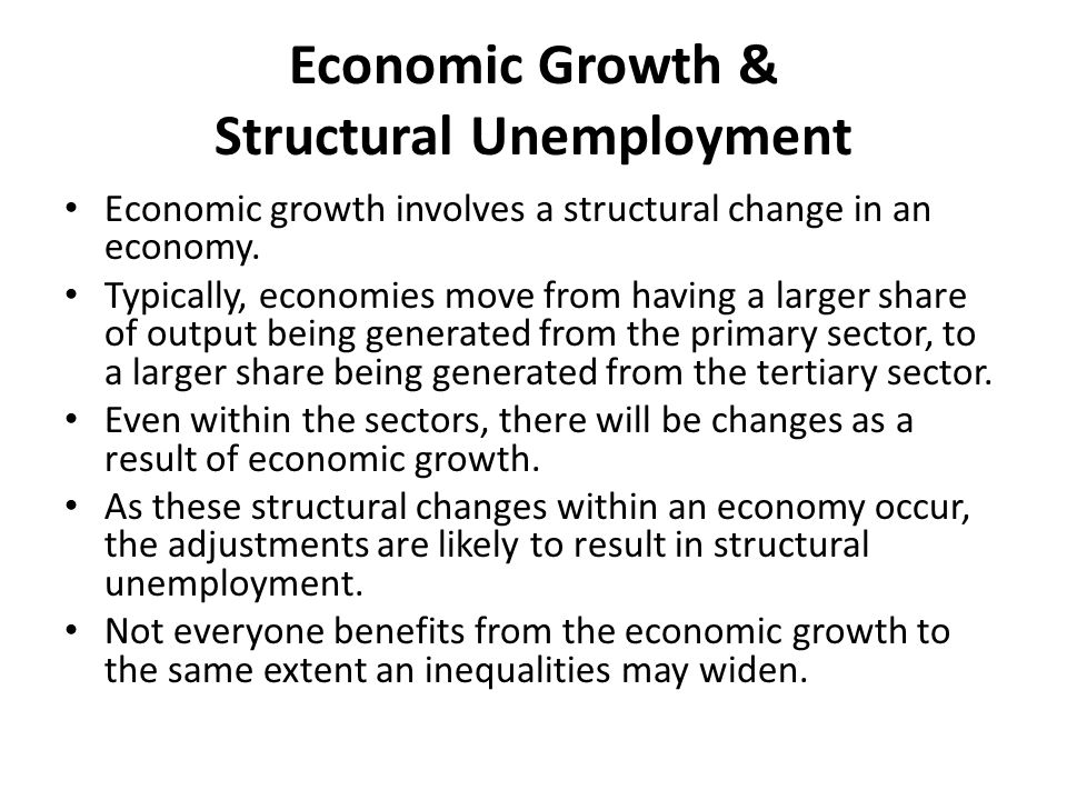 Economic Growth & Structural Unemployment Economic growth involves a structural change in an economy. Typically, economies move from having a larger s