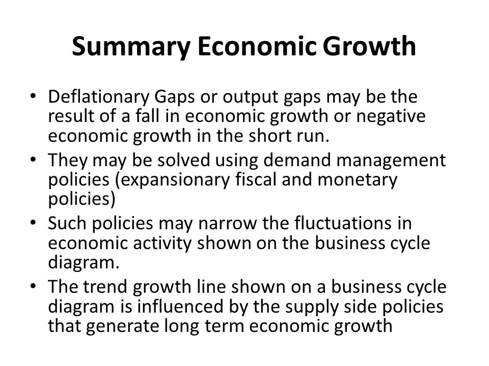 Summary Economic Growth Deflationary Gaps or output gaps may be the result of a fall in economic growth or negative economic growth in the short run.