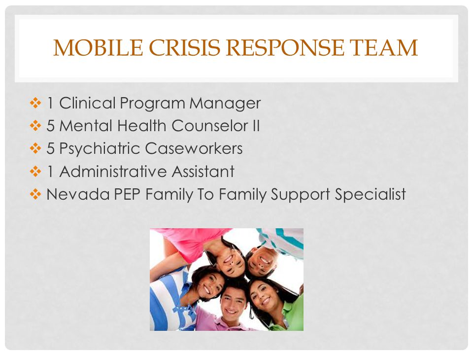 MOBILE CRISIS RESPONSE TEAM  1 Clinical Program Manager  5 Mental Health Counselor II  5 Psychiatric Caseworkers  1 Administrative Assistant  Nevada PEP Family To Family Support Specialist