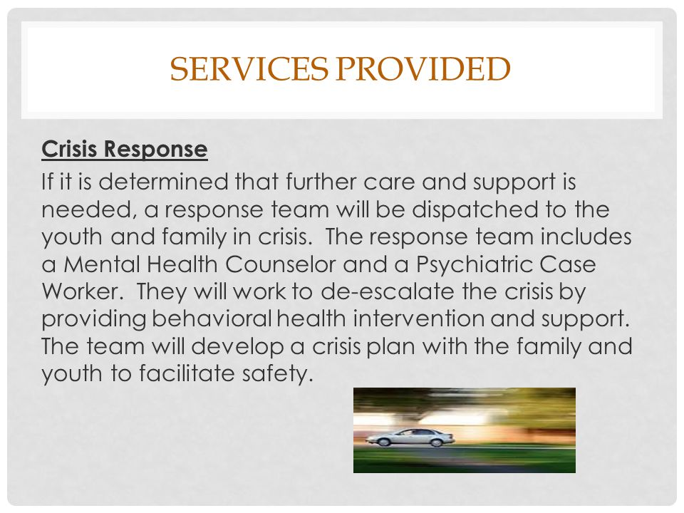 SERVICES PROVIDED Crisis Response If it is determined that further care and support is needed, a response team will be dispatched to the youth and family in crisis.