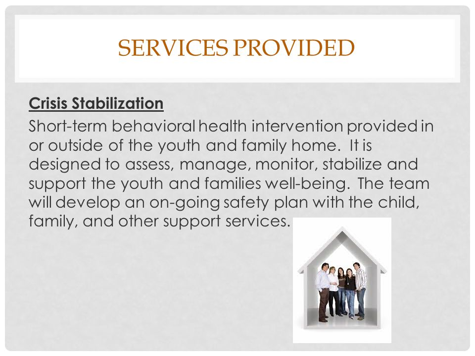 SERVICES PROVIDED Crisis Stabilization Short-term behavioral health intervention provided in or outside of the youth and family home.