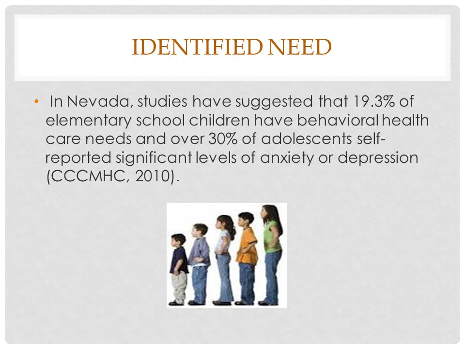 IDENTIFIED NEED In Nevada, studies have suggested that 19.3% of elementary school children have behavioral health care needs and over 30% of adolescents self- reported significant levels of anxiety or depression (CCCMHC, 2010).
