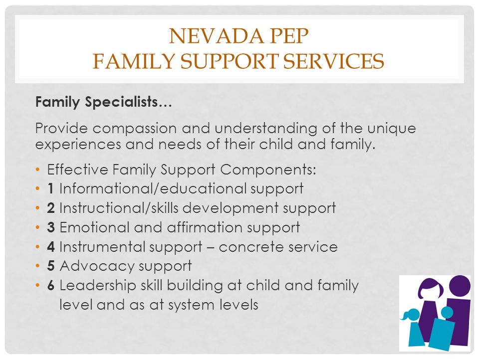 NEVADA PEP FAMILY SUPPORT SERVICES Family Specialists… Provide compassion and understanding of the unique experiences and needs of their child and family.
