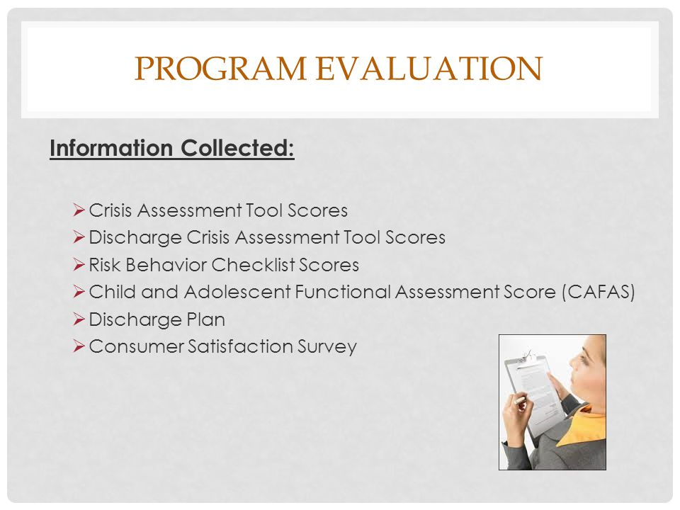 PROGRAM EVALUATION Information Collected:  Crisis Assessment Tool Scores  Discharge Crisis Assessment Tool Scores  Risk Behavior Checklist Scores  Child and Adolescent Functional Assessment Score (CAFAS)  Discharge Plan  Consumer Satisfaction Survey