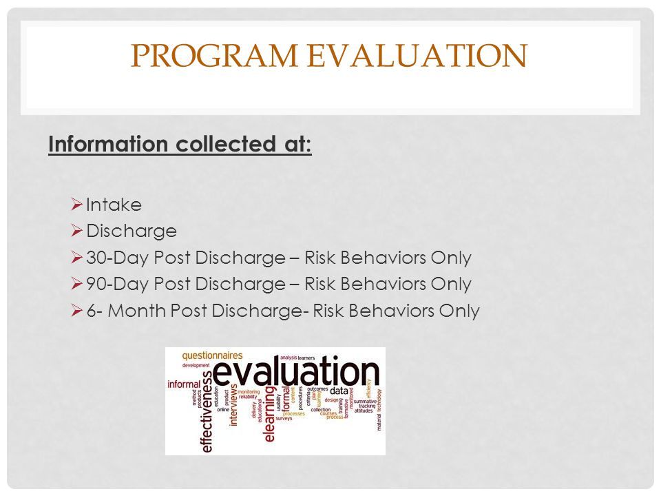 PROGRAM EVALUATION Information collected at:  Intake  Discharge  30-Day Post Discharge – Risk Behaviors Only  90-Day Post Discharge – Risk Behaviors Only  6- Month Post Discharge- Risk Behaviors Only