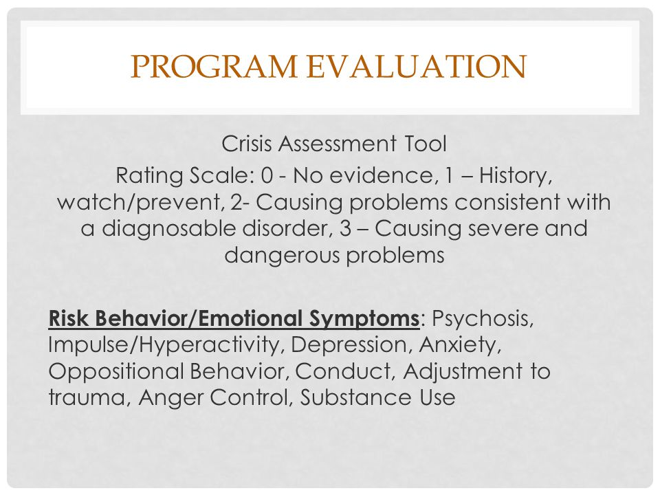 PROGRAM EVALUATION Crisis Assessment Tool Rating Scale: 0 - No evidence, 1 – History, watch/prevent, 2- Causing problems consistent with a diagnosable disorder, 3 – Causing severe and dangerous problems Risk Behavior/Emotional Symptoms : Psychosis, Impulse/Hyperactivity, Depression, Anxiety, Oppositional Behavior, Conduct, Adjustment to trauma, Anger Control, Substance Use