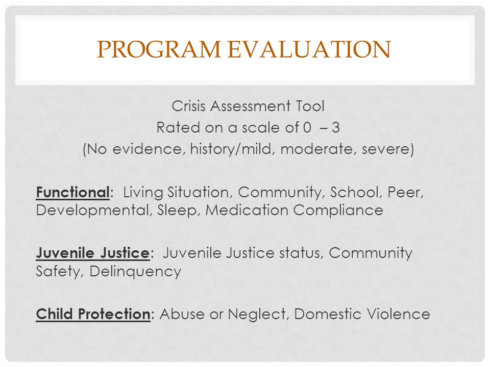PROGRAM EVALUATION Crisis Assessment Tool Rated on a scale of 0 – 3 (No evidence, history/mild, moderate, severe) Functional : Living Situation, Community, School, Peer, Developmental, Sleep, Medication Compliance Juvenile Justice : Juvenile Justice status, Community Safety, Delinquency Child Protection : Abuse or Neglect, Domestic Violence