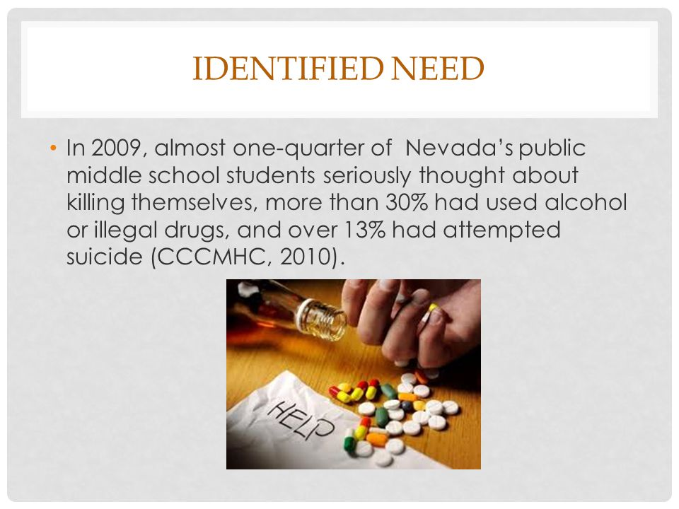 IDENTIFIED NEED In 2009, almost one-quarter of Nevada's public middle school students seriously thought about killing themselves, more than 30% had used alcohol or illegal drugs, and over 13% had attempted suicide (CCCMHC, 2010).