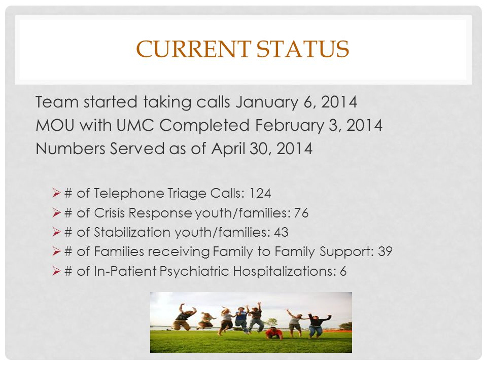 CURRENT STATUS Team started taking calls January 6, 2014 MOU with UMC Completed February 3, 2014 Numbers Served as of April 30, 2014  # of Telephone Triage Calls: 124  # of Crisis Response youth/families: 76  # of Stabilization youth/families: 43  # of Families receiving Family to Family Support: 39  # of In-Patient Psychiatric Hospitalizations: 6