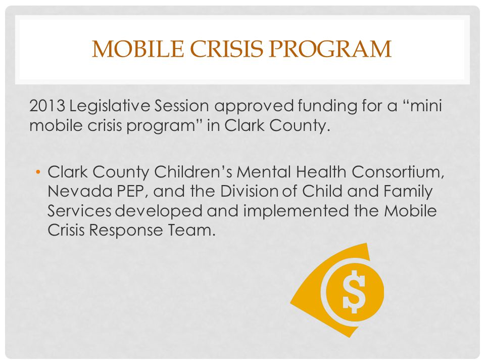 "MOBILE CRISIS PROGRAM 2013 Legislative Session approved funding for a ""mini mobile crisis program"" in Clark County. Clark County Children's Mental Hea"