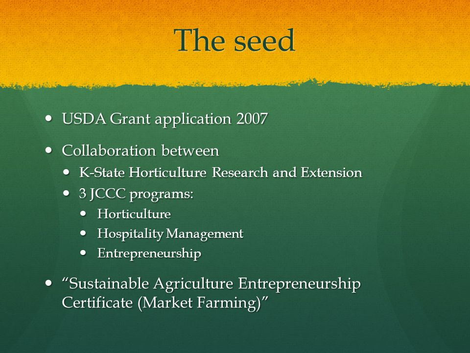 The seed USDA Grant application 2007 USDA Grant application 2007 Collaboration between Collaboration between K-State Horticulture Research and Extension K-State Horticulture Research and Extension 3 JCCC programs: 3 JCCC programs: Horticulture Horticulture Hospitality Management Hospitality Management Entrepreneurship Entrepreneurship Sustainable Agriculture Entrepreneurship Certificate (Market Farming) Sustainable Agriculture Entrepreneurship Certificate (Market Farming)