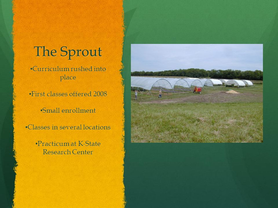 The Sprout Curriculum rushed into place Curriculum rushed into place First classes offered 2008 First classes offered 2008 Small enrollment Small enrollment Classes in several locations Classes in several locations Practicum at K-State Research Center Practicum at K-State Research Center