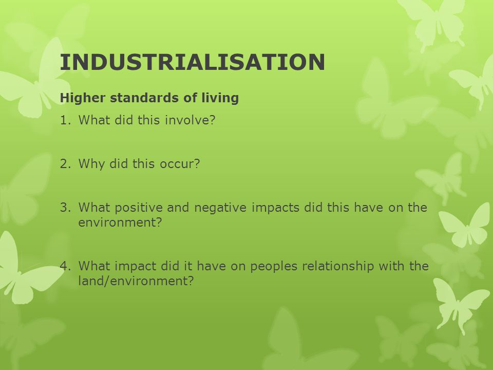 INDUSTRIALISATION Higher standards of living 1.What did this involve? 2.Why did this occur? 3.What positive and negative impacts did this have on the
