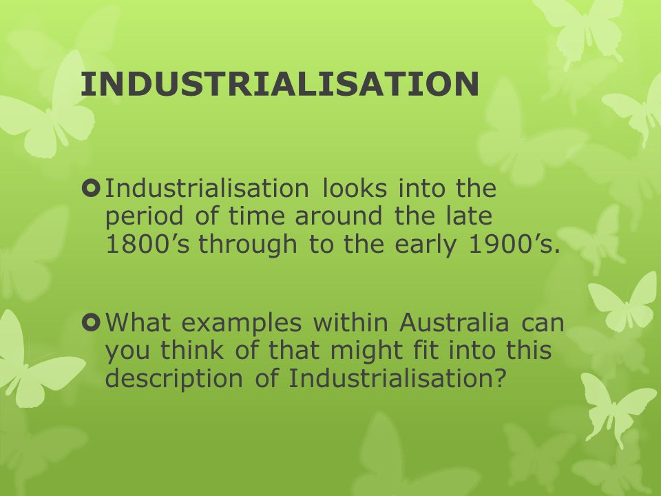 INDUSTRIALISATION  Industrialisation looks into the period of time around the late 1800's through to the early 1900's.  What examples within Austral