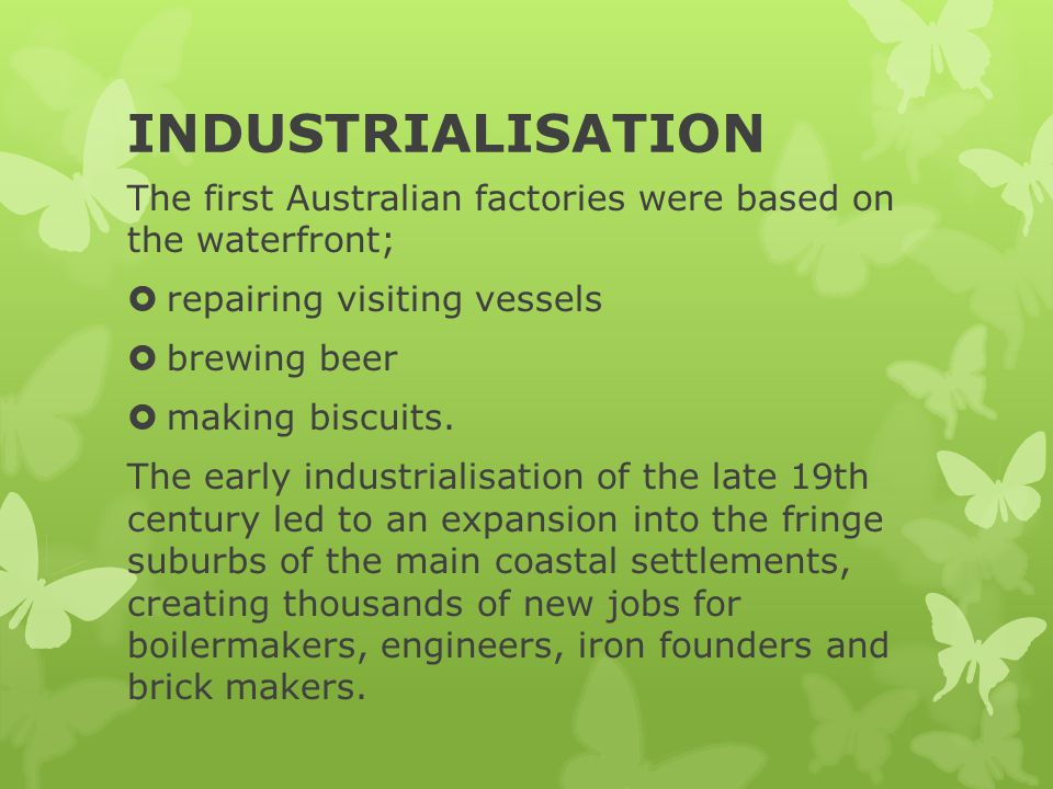 INDUSTRIALISATION The first Australian factories were based on the waterfront;  repairing visiting vessels  brewing beer  making biscuits. The earl