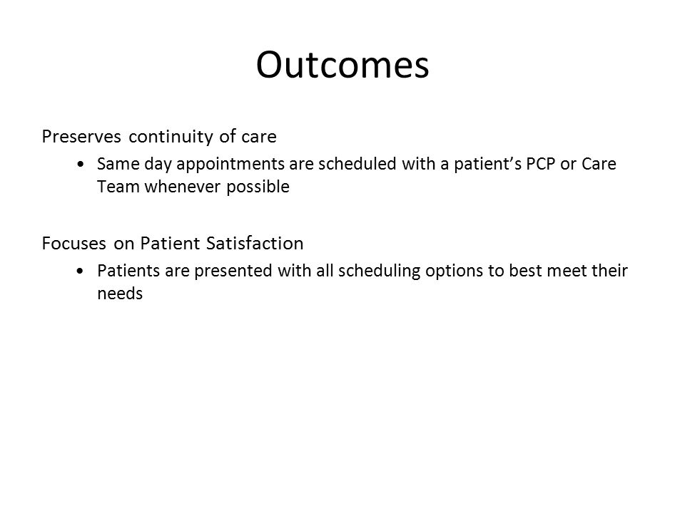 Outcomes Preserves continuity of care Same day appointments are scheduled with a patient's PCP or Care Team whenever possible Focuses on Patient Satis