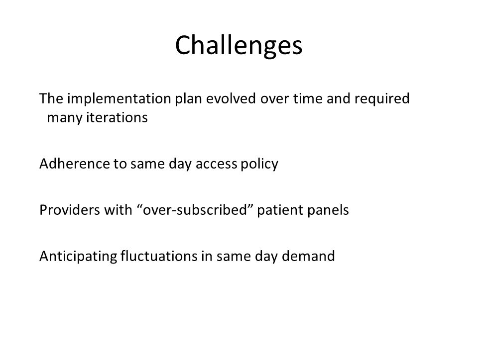 Challenges The implementation plan evolved over time and required many iterations Adherence to same day access policy Providers with over-subscribed patient panels Anticipating fluctuations in same day demand
