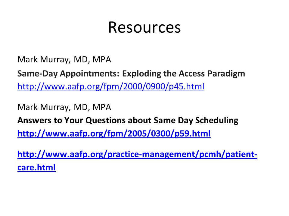 Resources Mark Murray, MD, MPA Same-Day Appointments: Exploding the Access Paradigm http://www.aafp.org/fpm/2000/0900/p45.html http://www.aafp.org/fpm/2000/0900/p45.html Mark Murray, MD, MPA Answers to Your Questions about Same Day Scheduling http://www.aafp.org/fpm/2005/0300/p59.html http://www.aafp.org/fpm/2005/0300/p59.html http://www.aafp.org/practice-management/pcmh/patient- care.html