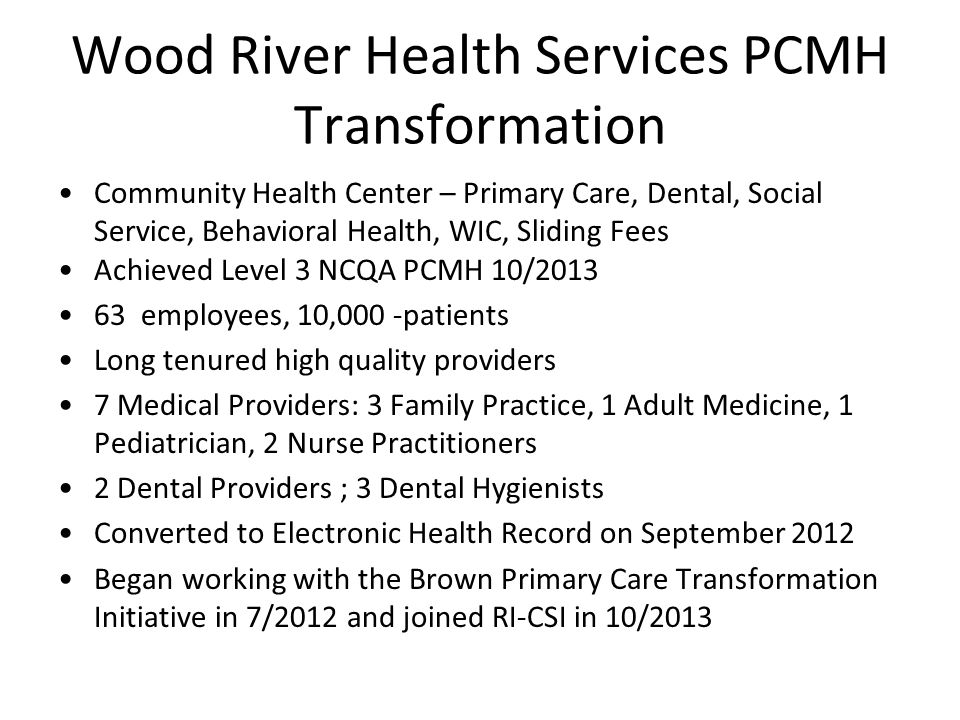 Wood River Health Services PCMH Transformation Community Health Center – Primary Care, Dental, Social Service, Behavioral Health, WIC, Sliding Fees Achieved Level 3 NCQA PCMH 10/2013 63 employees, 10,000 -patients Long tenured high quality providers 7 Medical Providers: 3 Family Practice, 1 Adult Medicine, 1 Pediatrician, 2 Nurse Practitioners 2 Dental Providers ; 3 Dental Hygienists Converted to Electronic Health Record on September 2012 Began working with the Brown Primary Care Transformation Initiative in 7/2012 and joined RI-CSI in 10/2013