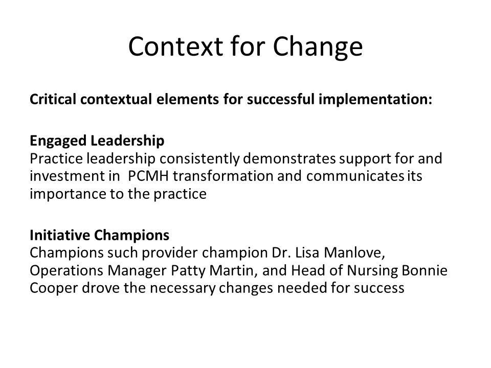 Context for Change Critical contextual elements for successful implementation: Engaged Leadership Practice leadership consistently demonstrates support for and investment in PCMH transformation and communicates its importance to the practice Initiative Champions Champions such provider champion Dr.